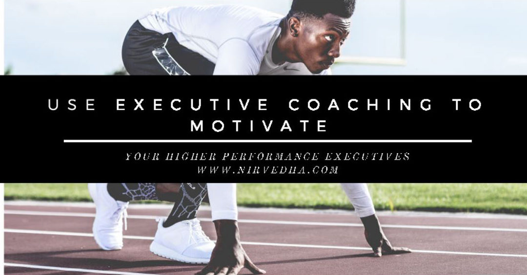 Use Executive Coaching to Motivate your Higher Performance Executives